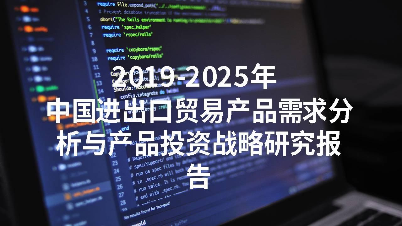 2019-2025年中国进出口贸易产品需求分析与产品投资战略研究报告