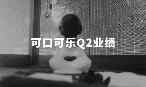 可口可乐Q2业绩:营收创25年来最大降幅,中国市场撑大局