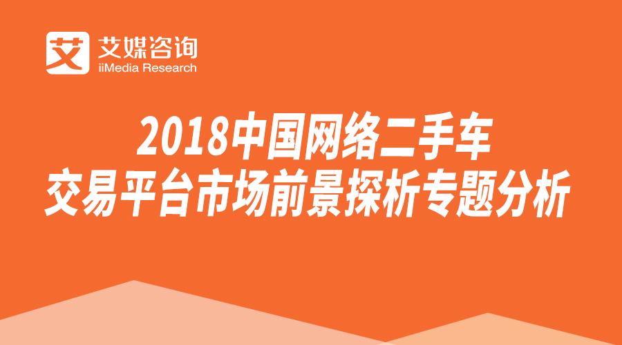 艾媒报告 | 2018中国网络二手车交易平台市场前景探析专题分析