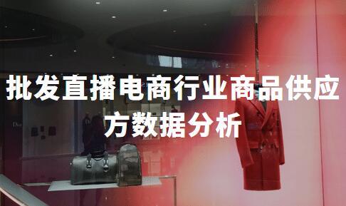 2020年中国批发直播电商行业商品供应方数据分析
