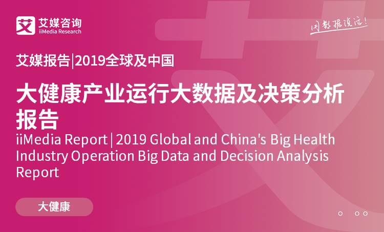 艾媒报告 |2019全球及中国大健康产业运行大数据及决策分析报告