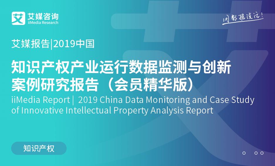 艾媒报告 |2019中国知识产权产业运行数据监测与创新案例研究报告(会员精华版)