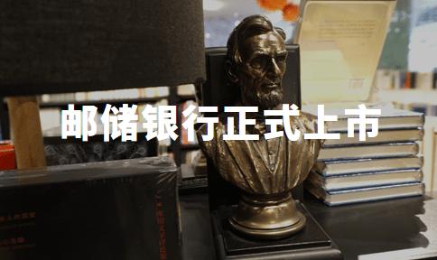中国邮政储蓄银行正式上市:近十年来A股最大IPO!