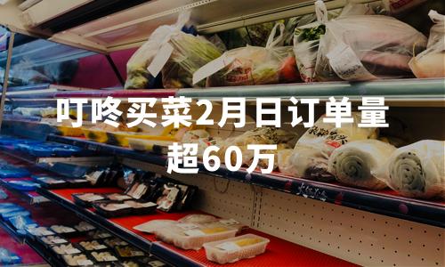 """叮咚买菜2月日订单量超60万,后""""疫""""时代生鲜电商潜力有多大?"""