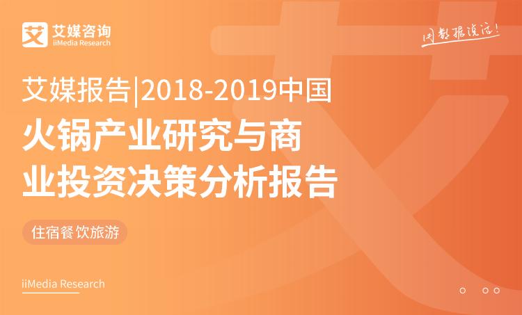 艾媒报告 |2018-2019中国火锅产业研究与商业投资决策分析报告