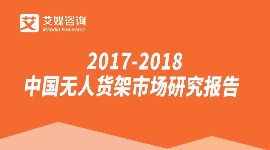 艾媒报告|2017-2018中国无人货架市场研究报告
