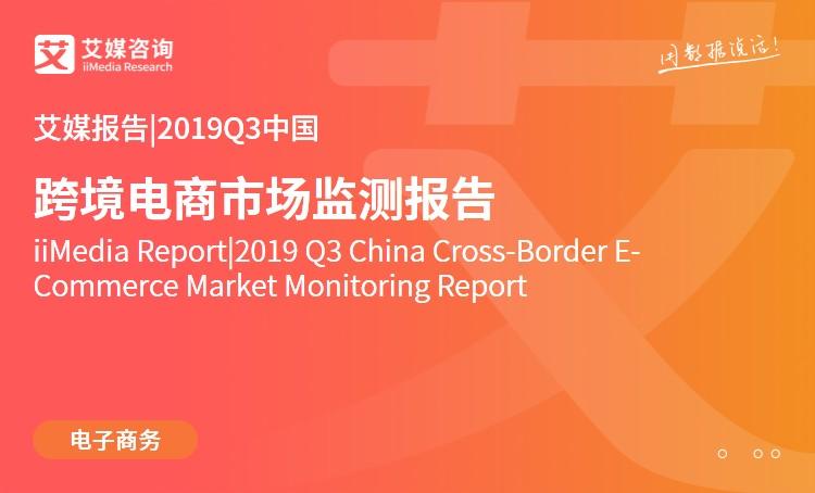 艾媒报告|2019Q3中国跨境电商市场监测报告