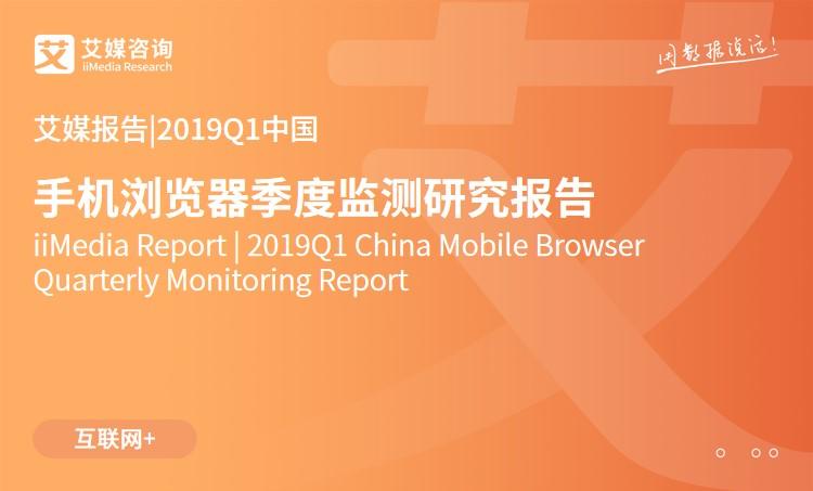 艾媒报告 |2019Q1中国手机浏览器季度监测研究报告