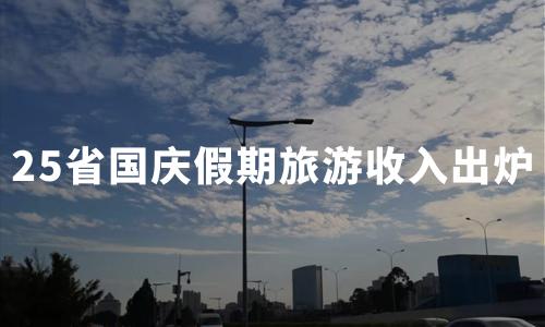 """25省份国庆假期旅游收入出炉:15省份收入超百亿,江苏""""霸占""""冠军宝座"""
