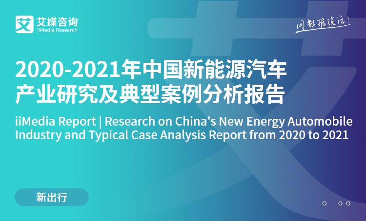 艾媒咨询|2020-2021年中国新能源汽车产业研究及典型案例分析报告