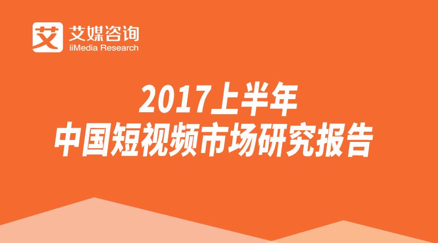 艾媒报告 2017上半年中国短视频市场研究报告