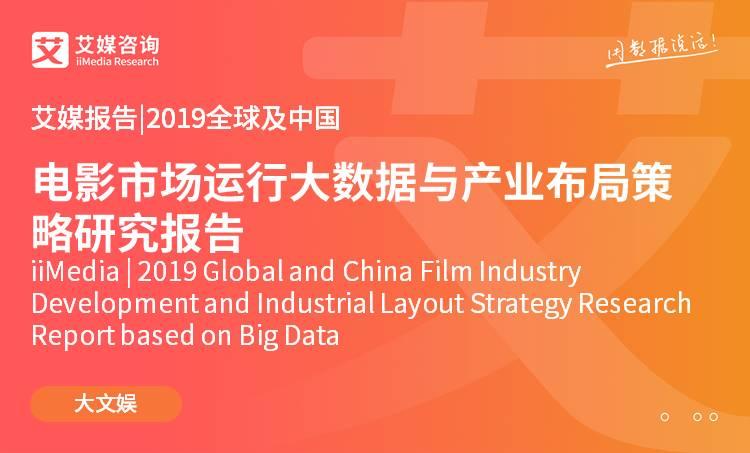 艾媒报告 |2019全球及中国电影市场运行大数据与产业布局策略研究报告