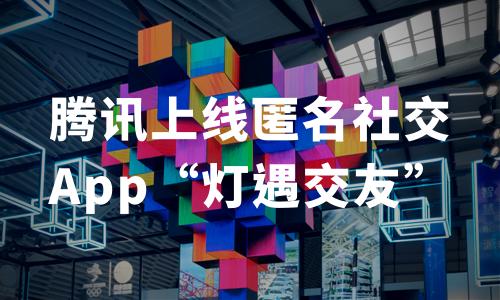 """腾讯频频布局社交赛道:上线匿名社交App""""灯遇交友"""",升级版的漂流瓶?"""