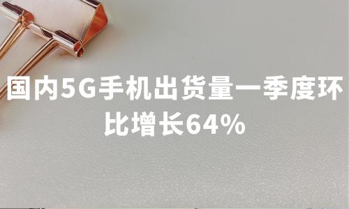 国内5G手机出货量一季度环比增长64%,2020年中国5G手机市场需求与趋势分析