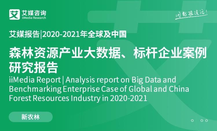 艾媒报告|2020-2021年全球及中国森林资源产业大数据、标杆企业案例研究报告