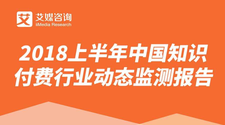 艾媒报告 |2018上半年中国知识付费行业动态监测报告