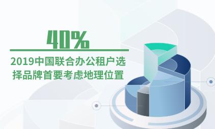 联合办公行业数据分析:2019中国40%联合办公租户选择品牌首要考虑地理位置