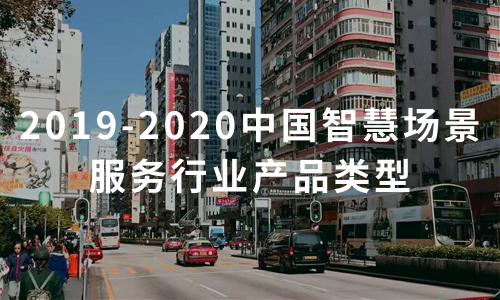 2019-2020中国智慧场景服务行业产品类型深度解读