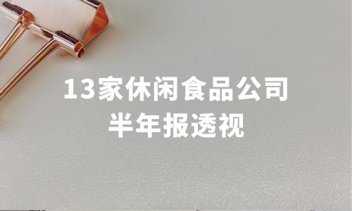 """13家休闲食品公司半年报透视:6家营收利润双增长,好想你成""""净利之王"""""""