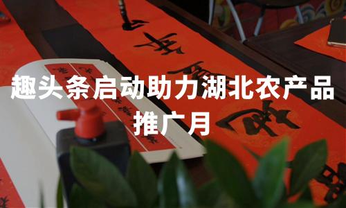 """趣头条启动助力湖北农产品推广月,2020新冠疫期中国抗""""疫""""助农行动分析"""