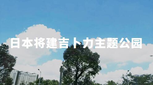 日本将投22亿建吉卜力主题公园,重现《千与千寻》《龙猫》等经典场景