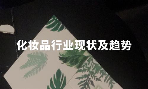 2020年3-4月中国化妆品行业现状及趋势分析