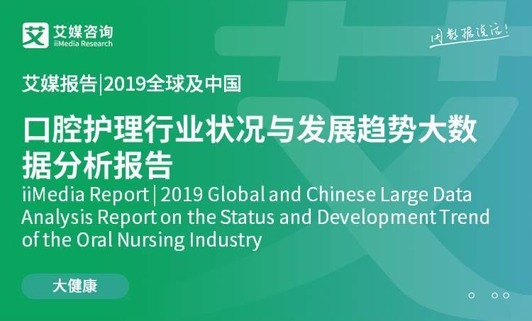 艾媒报告 |2019全球及中国口腔护理行业状况与发展趋势大数据分析报告