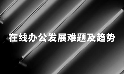 疫情下,中国在线办公行业动态、发展难题及趋势分析