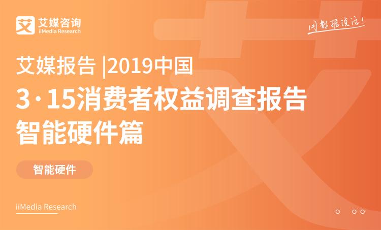 艾媒报告 |2019中国3·15消费者权益调查报告智能硬件篇