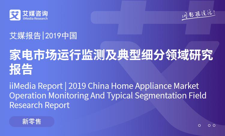 艾媒報告 |2019中國家電市場運行監測及典型細分領域研究報告