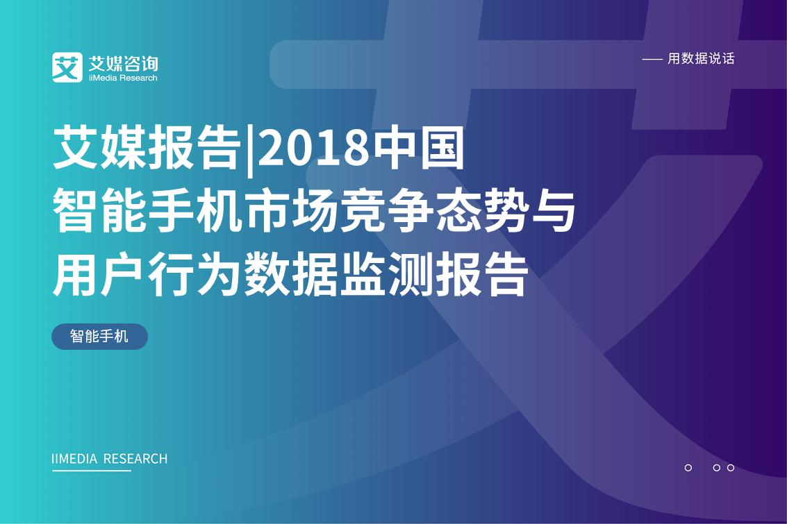 艾媒报告|2018中国智能手机市场竞争态势与用户行为数据监测报告