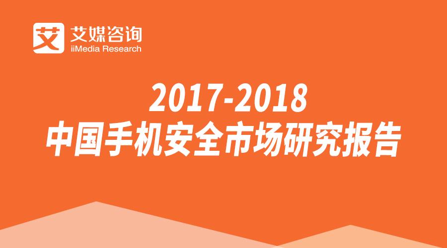 艾媒报告  2017-2018中国手机安全市场研究报告