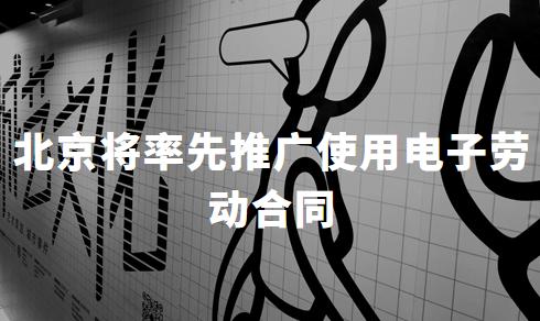 首开先河!北京将率先推广使用电子劳动合同,电子签名或成刚需