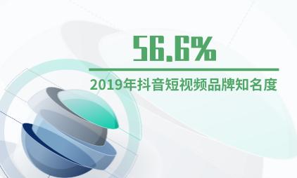 短视频行业数据分析:2019年抖音短视频品牌知名度为56.6%