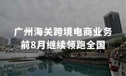前8月广州海关跨境电商业务继续领跑全国,跨境电商行业发展前景如何?
