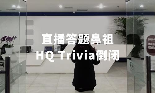 直播答题鼻祖HQ Trivia倒闭,25名员工解散,曾创造用户同时在线抢答最高纪录
