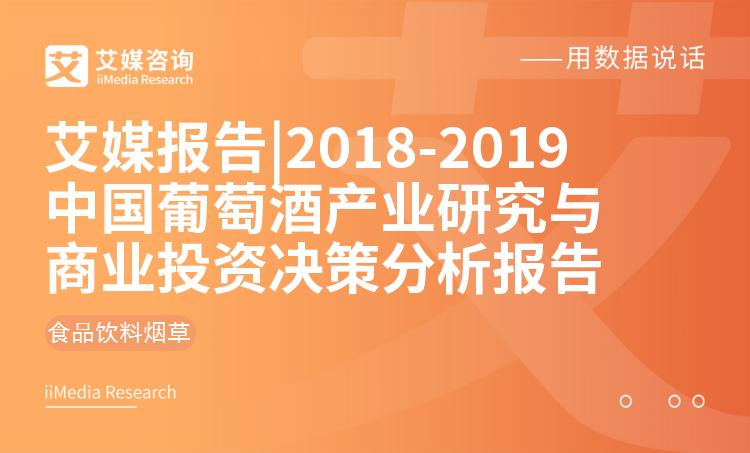 艾媒报告 |2018-2019中国葡萄酒产业研究与商业投资决策分析报告