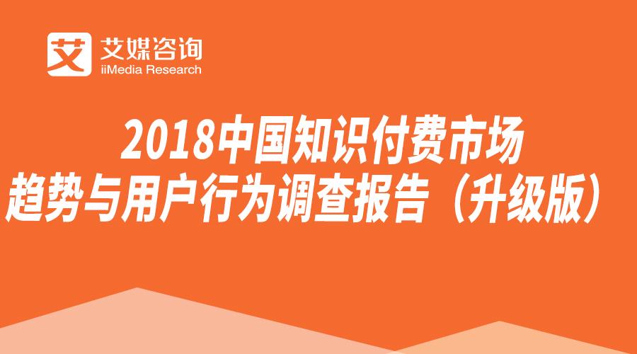 2018中国知识付费市场趋势与用户行为调查报告(升级版)