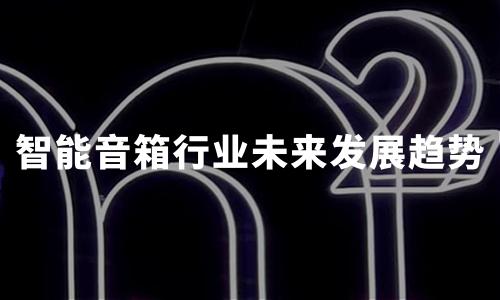 2020年中国智能音箱行业发展现状、障碍、机遇及趋势分析