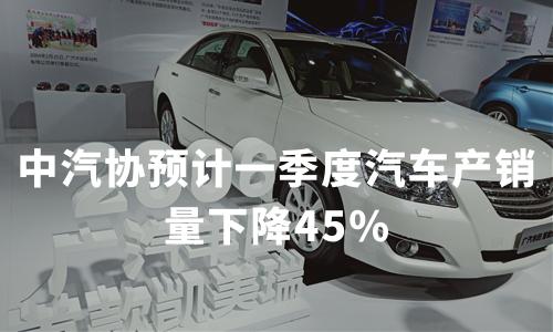中汽协预计一季度汽车产销量下降45%,2020年1月中国汽车行业运行状况分析
