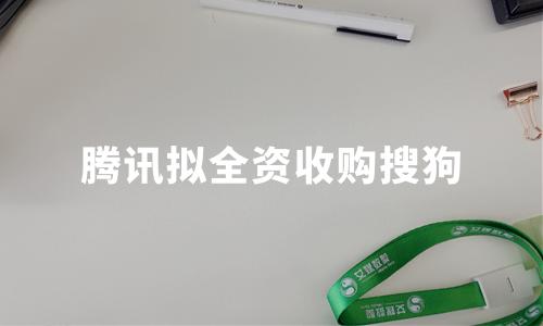 搜索江湖再起风云:腾讯拟全资收购搜狗,后者股价暴涨48%