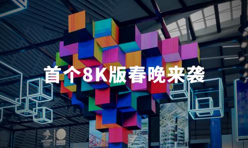 """首个8K版春晚来袭!概念股""""闻风而动"""",超高清视频迎""""高光""""时刻"""