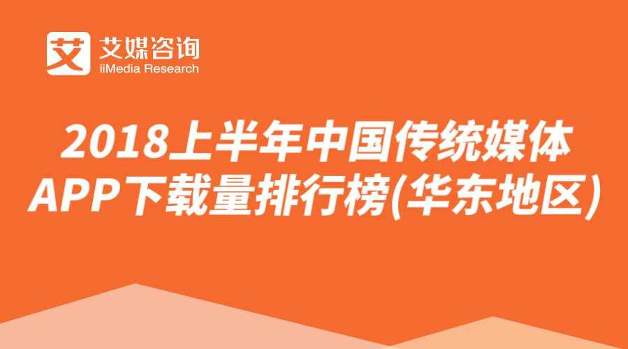 艾媒榜单 | 2018上半年中国传统媒体APP下载量排行榜(华东地区)