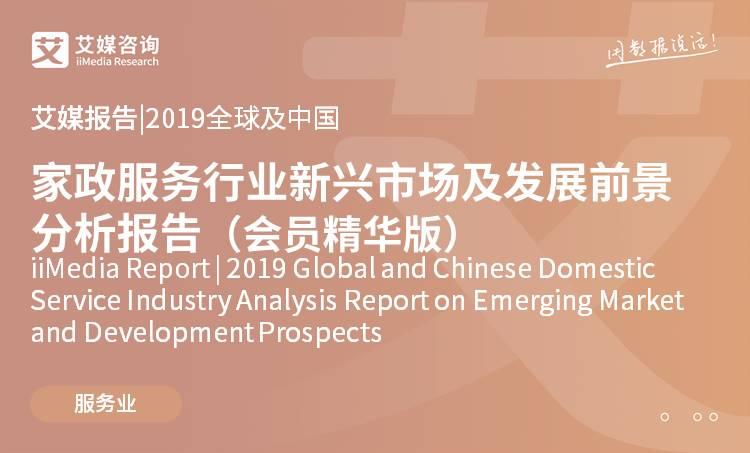 艾媒报告 |2019全球及中国家政服务行业新兴市场及发展前景分析报告(会员精华版)