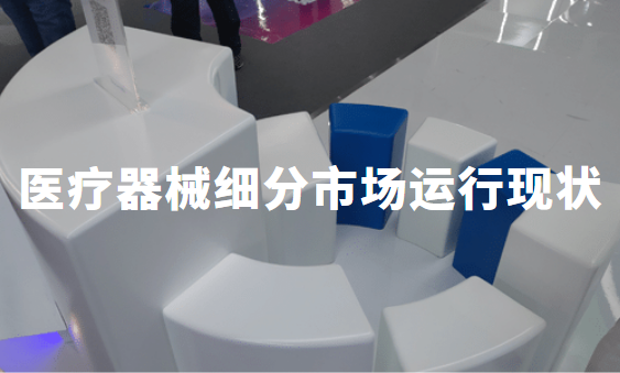 2019-2020年中国医疗器械细分市场运行现状、市场规模、应用功能数据分析
