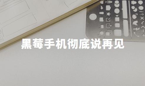 黑莓手机彻底说再见,合作方TCL8月底停售停产,5G手机将成行业重点