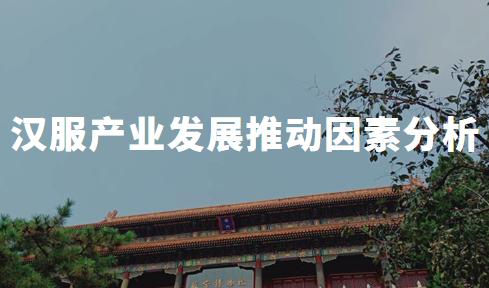 2019-2021中国汉服产业发展推动因素及传播渠道分析