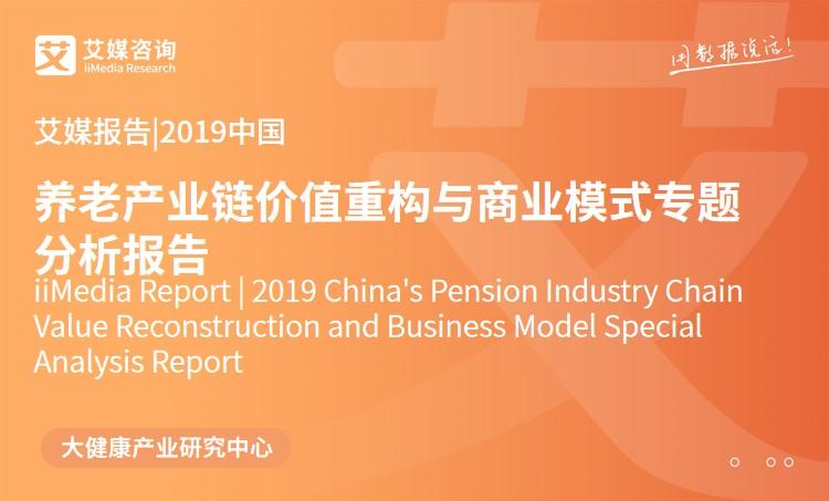 艾媒报告 |2019中国养老产业链价值重构与商业模式专题分析报告