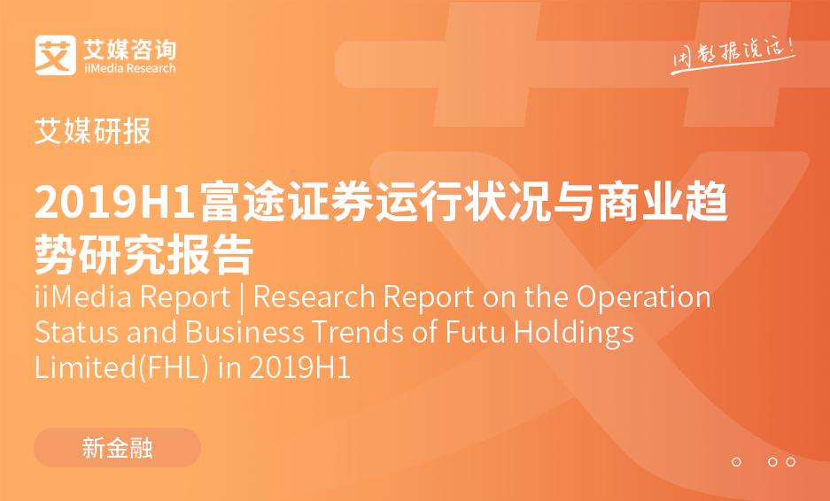 艾媒研报 |2019H1富途证券运行状况与商业趋势研究报告