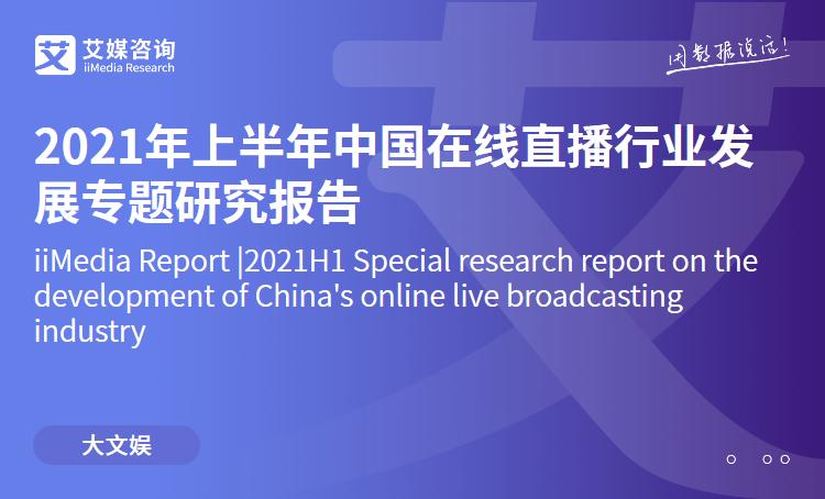 艾媒咨询|2021年上半年中国在线直播行业发展专题研究报告